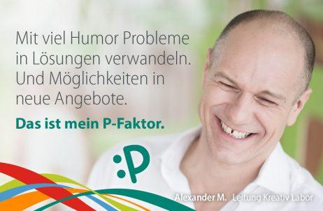 Mit viel Humor Probleme in Lösungen verwandeln. Und Möglichkeiten in neue Angebote. Das ist mein P-Faktor. - Alexander M., Leitung Kreativ Labor