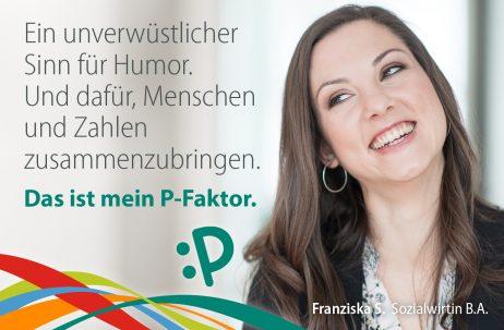 Ein unverwüstlicher Sinn für Humor. Und dafür, Menschen und Zahlen zusammenzubringen. Das ist mein P-Faktor. - Franziska S., Sozialwirtin B. A.